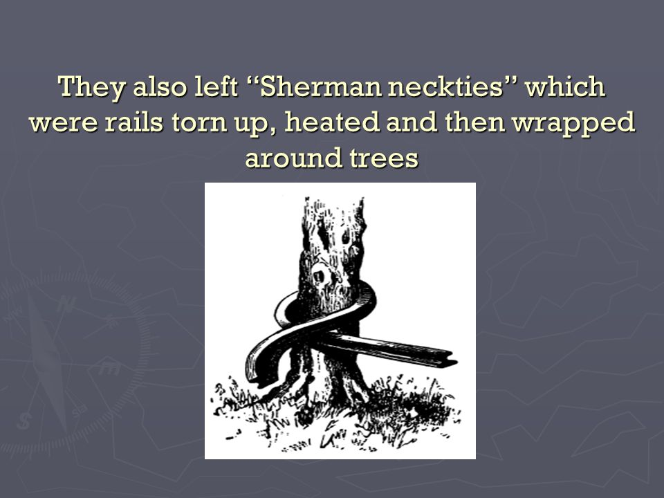 They also left Sherman neckties which were rails torn up, heated and then wrapped around trees