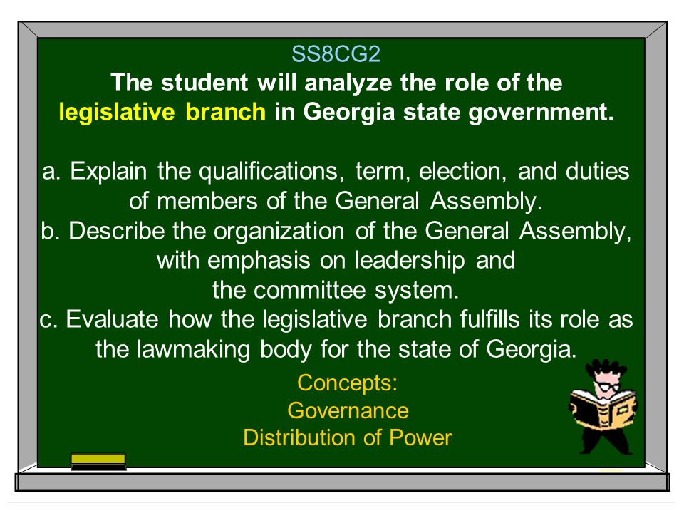 SS8CG2 The student will analyze the role of the legislative branch in Georgia state government. a. Explain the qualifications, term, election, and dut