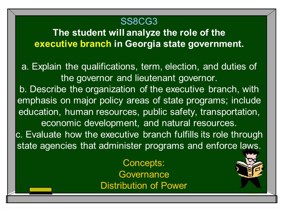 SS8CG3 The student will analyze the role of the executive branch in Georgia state government. a. Explain the qualifications, term, election, and dutie