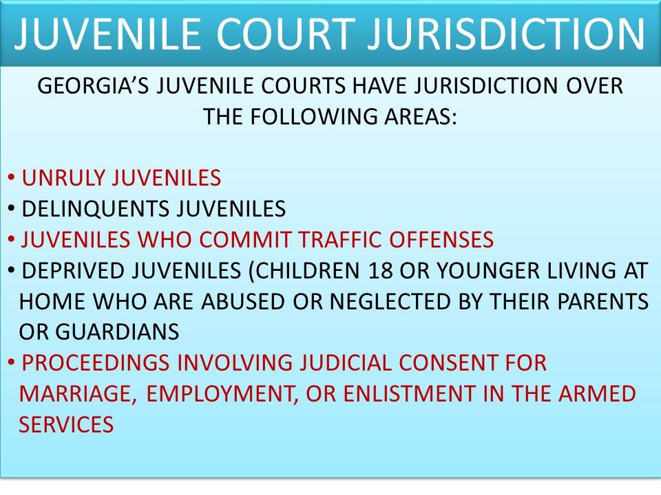 JUVENILE COURT JURISDICTION GEORGIAS JUVENILE COURTS HAVE JURISDICTION OVER THE FOLLOWING AREAS: UNRULY JUVENILES DELINQUENTS JUVENILES JUVENILES WHO