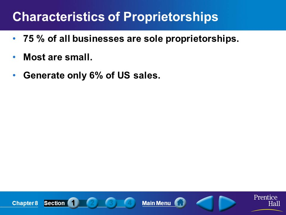 Chapter 8SectionMain Menu Characteristics of Proprietorships 75 % of all businesses are sole proprietorships. Most are small. Generate only 6% of US s