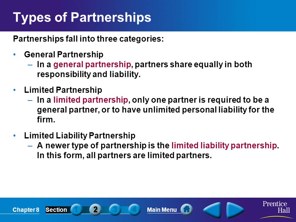 Chapter 8SectionMain Menu Types of Partnerships Partnerships fall into three categories: General Partnership –In a general partnership, partners share