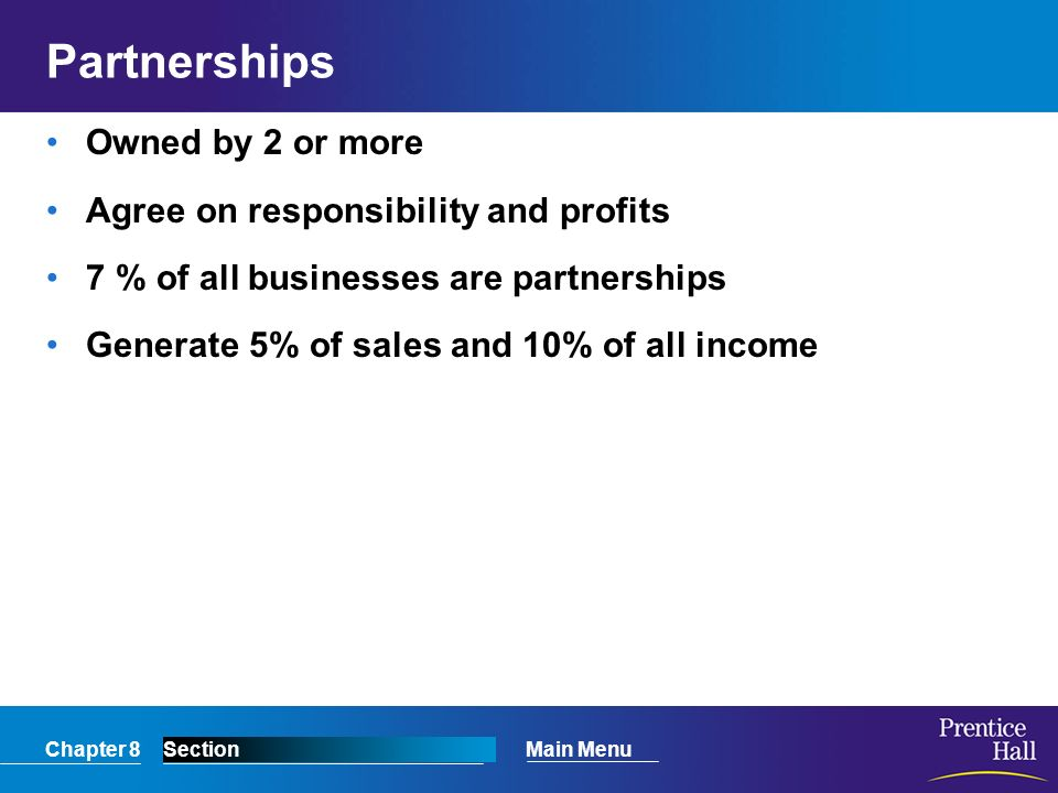 Chapter 8SectionMain Menu Partnerships Owned by 2 or more Agree on responsibility and profits 7 % of all businesses are partnerships Generate 5% of sa