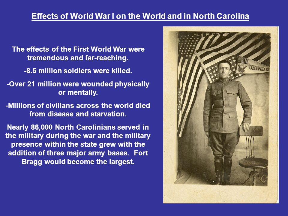 Effects of World War I on the World and in North Carolina The effects of the First World War were tremendous and far-reaching.