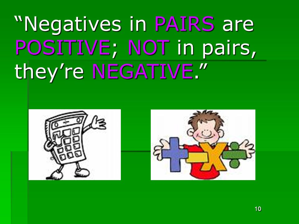 10 Negatives in PAIRS are POSITIVE; NOT in pairs, theyre NEGATIVE.