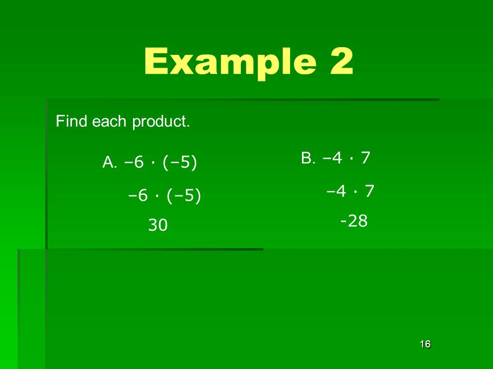 16 Find each product. Example 2 A. –6 · (–5) –6 · (–5) 30 B. –4 · 7 –4 · 7 -28