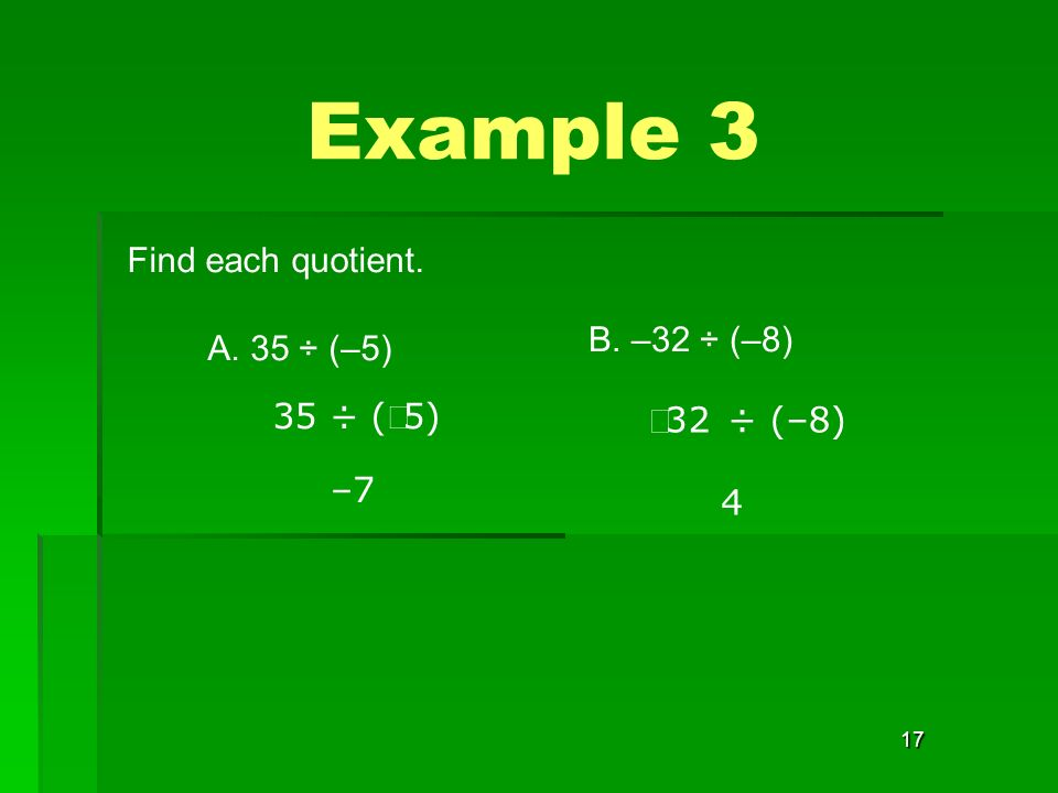 17 Find each quotient. Example 3 A. 35 ÷ (–5) 35 ÷ ( 5) –7 B. –32 ÷ (–8) 32 ÷ (–8) 4