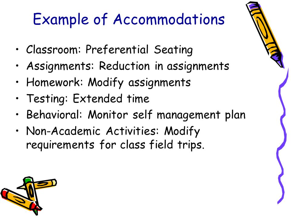 Example of Accommodations Classroom: Preferential Seating Assignments: Reduction in assignments Homework: Modify assignments Testing: Extended time Be