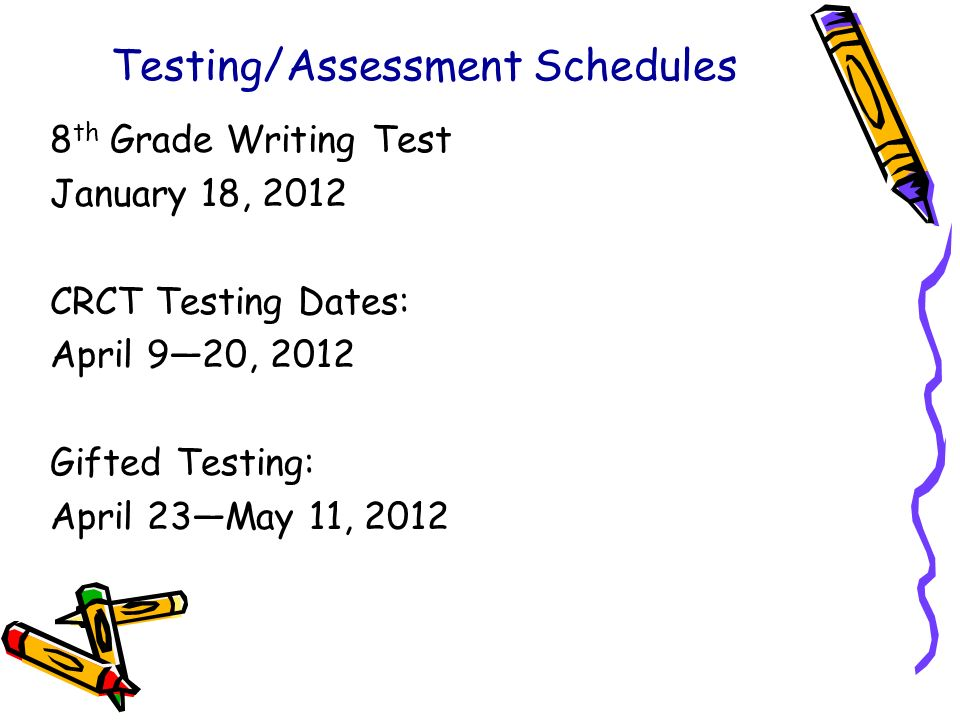 Testing/Assessment Schedules 8 th Grade Writing Test January 18, 2012 CRCT Testing Dates: April 920, 2012 Gifted Testing: April 23May 11, 2012