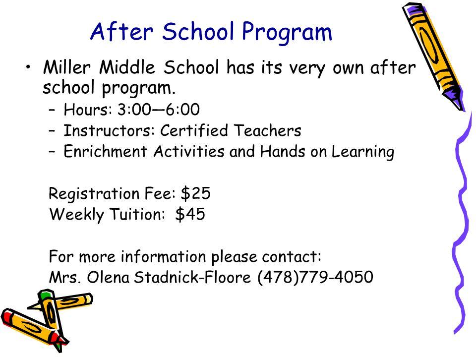 After School Program Miller Middle School has its very own after school program. –Hours: 3:006:00 –Instructors: Certified Teachers –Enrichment Activit