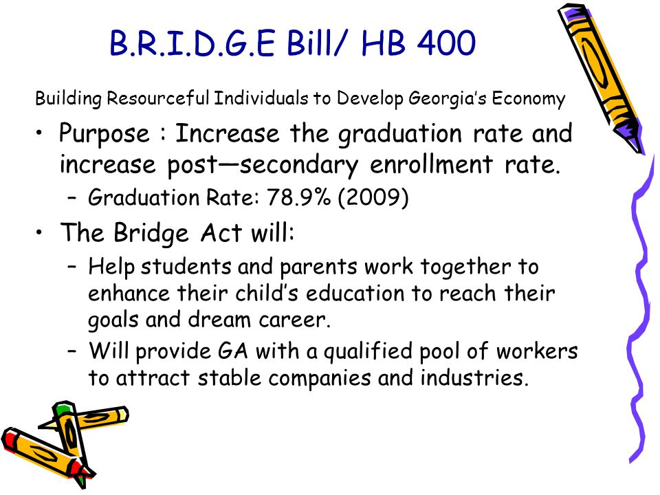 B.R.I.D.G.E Bill/ HB 400 Building Resourceful Individuals to Develop Georgias Economy Purpose : Increase the graduation rate and increase postsecondar