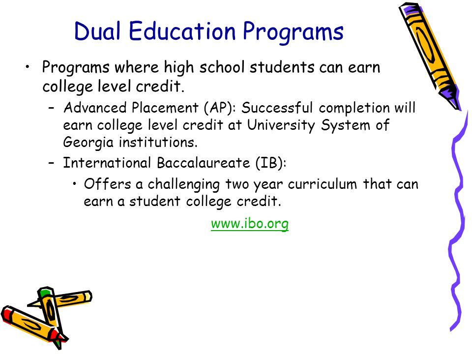 Dual Education Programs Programs where high school students can earn college level credit. –Advanced Placement (AP): Successful completion will earn c