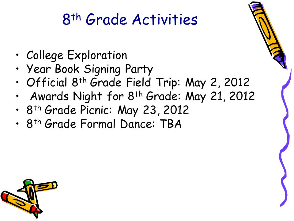 8 th Grade Activities College Exploration Year Book Signing Party Official 8 th Grade Field Trip: May 2, 2012 Awards Night for 8 th Grade: May 21, 201