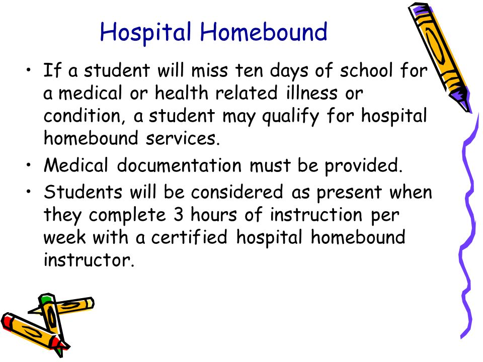 Hospital Homebound If a student will miss ten days of school for a medical or health related illness or condition, a student may qualify for hospital