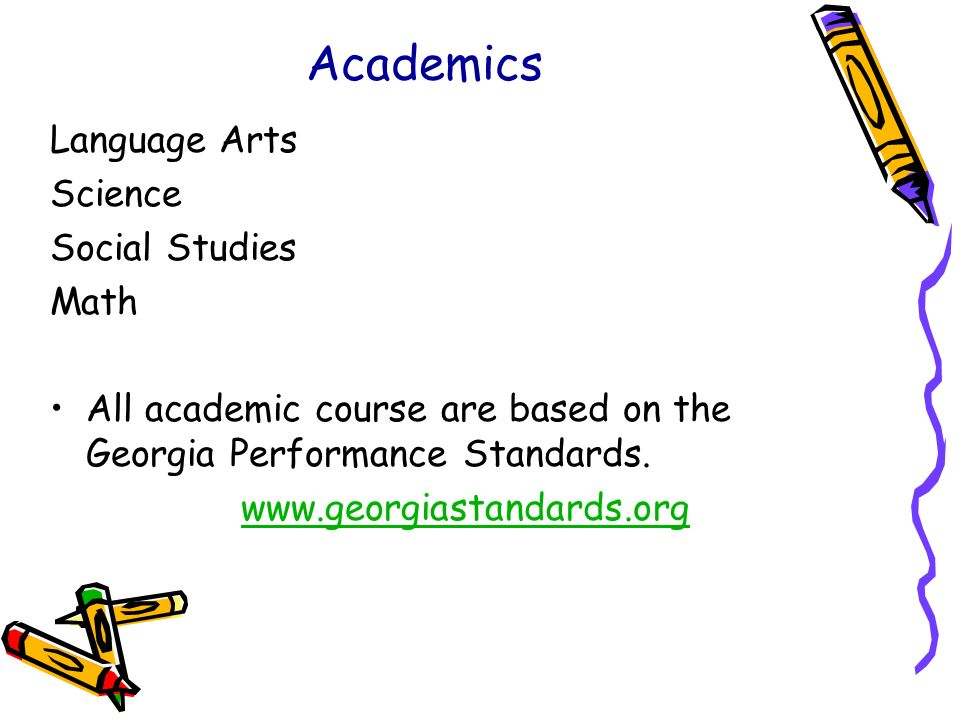 Academics Language Arts Science Social Studies Math All academic course are based on the Georgia Performance Standards. www.georgiastandards.org