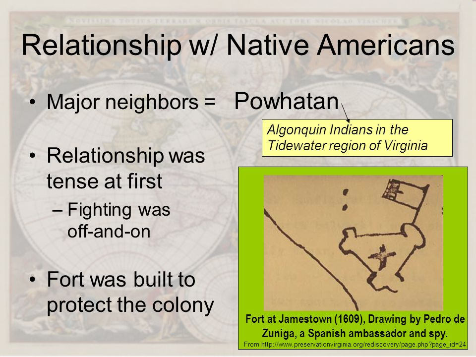 Relationship w/ Native Americans Major neighbors = Powhatan Relationship was tense at first –F–Fighting was off-and-on Fort was built to protect the c