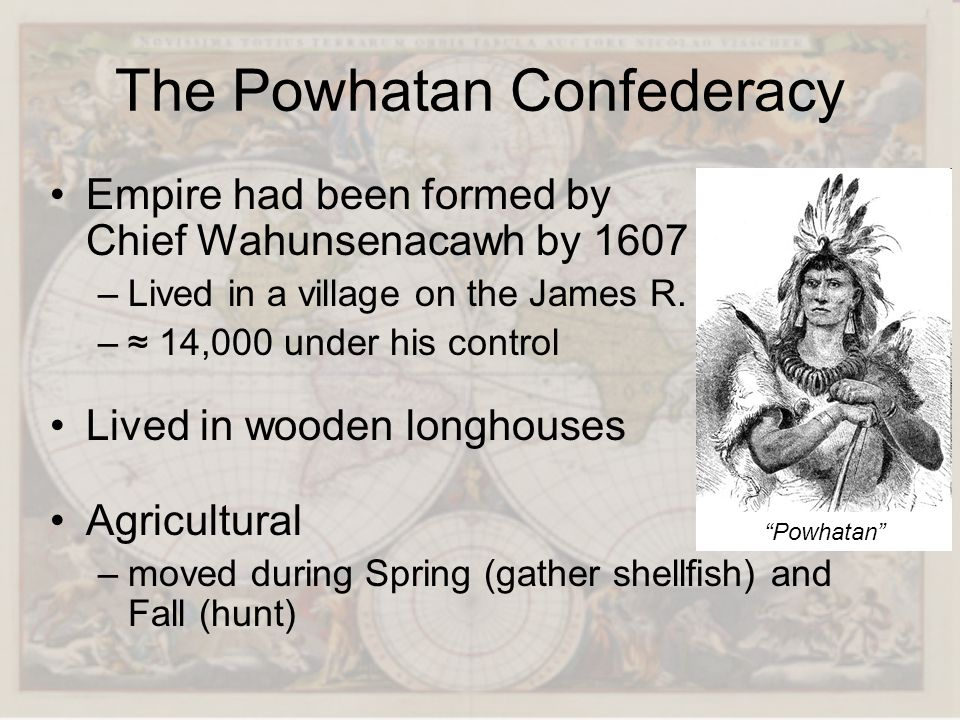 The Powhatan Confederacy Empire had been formed by Chief Wahunsenacawh by 1607 –Lived in a village on the James R. – 14,000 under his control Lived in