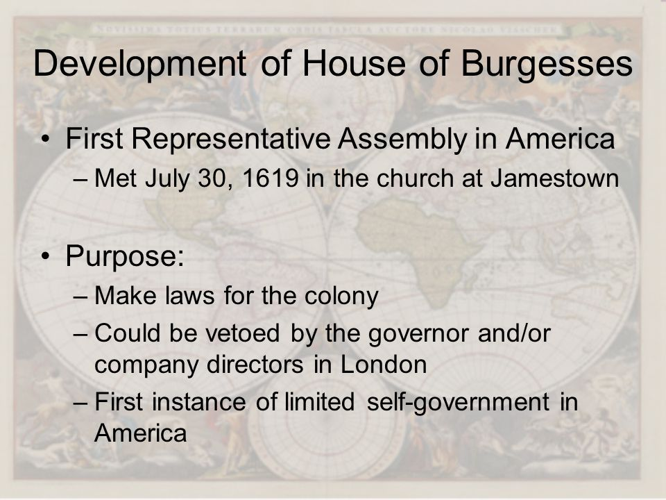 Development of House of Burgesses First Representative Assembly in America –Met July 30, 1619 in the church at Jamestown Purpose: –Make laws for the c