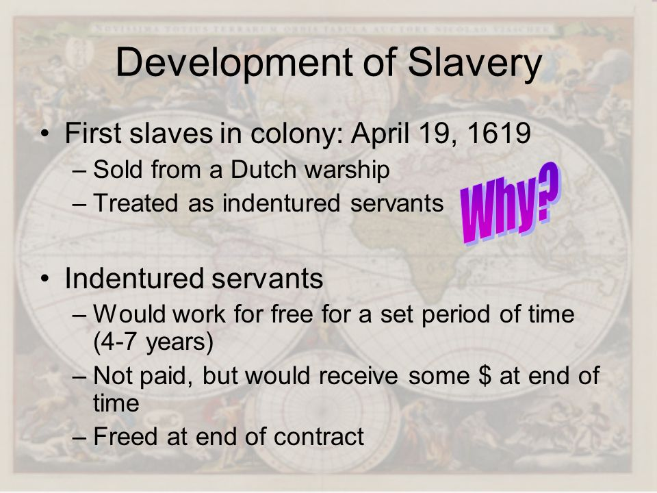 Development of Slavery First slaves in colony: April 19, 1619 –Sold from a Dutch warship –Treated as indentured servants Indentured servants –Would wo