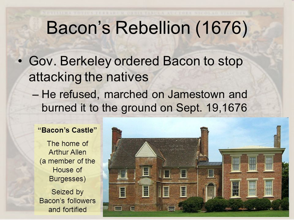 Bacons Rebellion (1676) Gov. Berkeley ordered Bacon to stop attacking the natives –He refused, marched on Jamestown and burned it to the ground on Sep