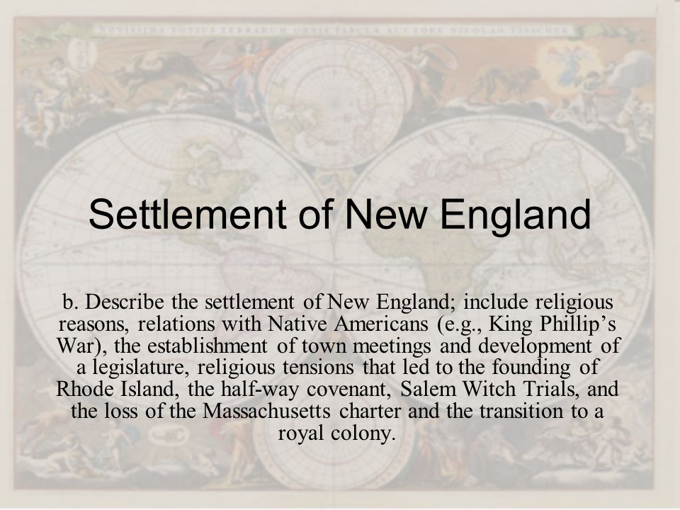 Settlement of New England b. Describe the settlement of New England; include religious reasons, relations with Native Americans (e.g., King Phillips W