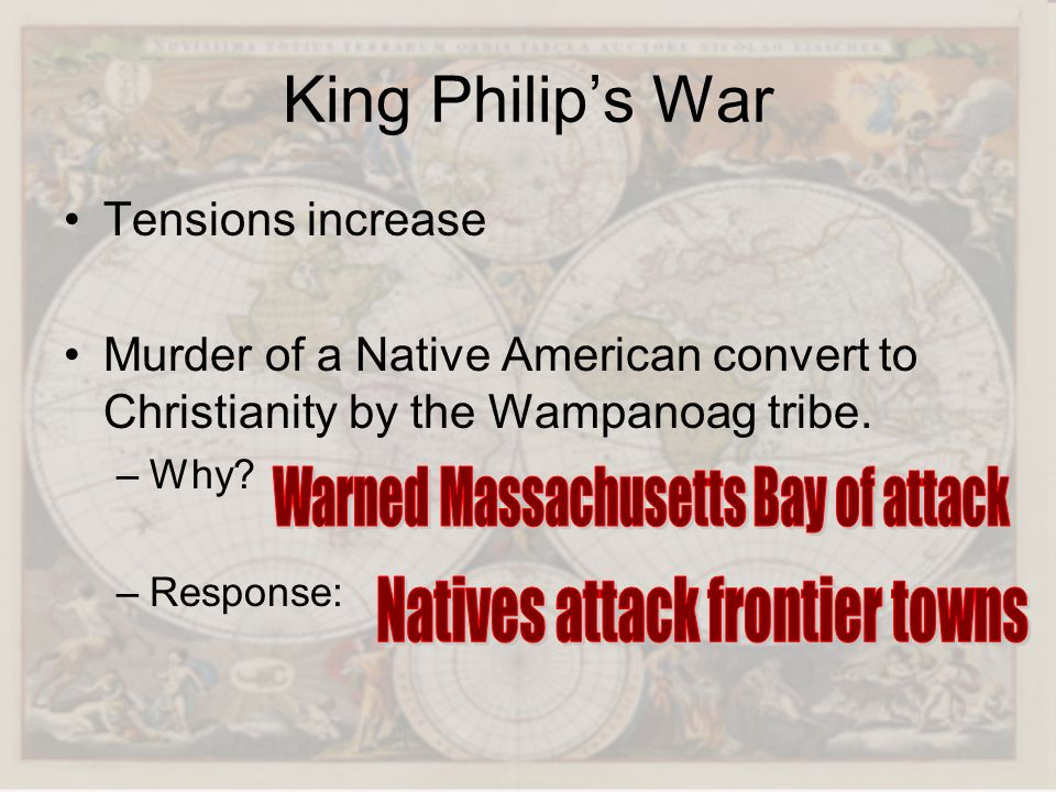 King Philips War Tensions increase Murder of a Native American convert to Christianity by the Wampanoag tribe. –Why? –Response:
