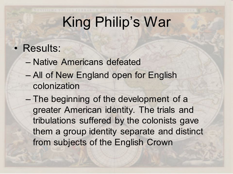 King Philips War Results: –Native Americans defeated –All of New England open for English colonization –The beginning of the development of a greater