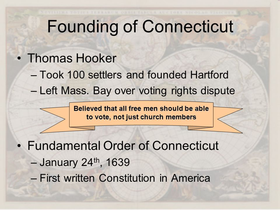 Founding of Connecticut Thomas Hooker –T–Took 100 settlers and founded Hartford –L–Left Mass. Bay over voting rights dispute Fundamental Order of Conn