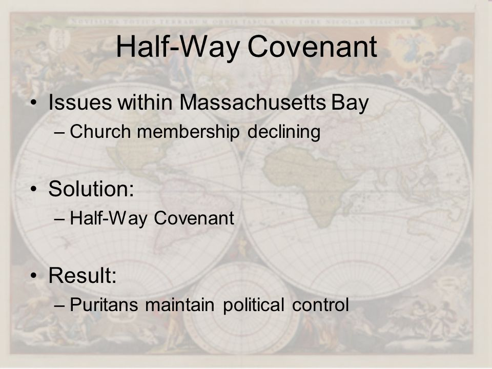 Half-Way Covenant Issues within Massachusetts Bay –Church membership declining Solution: –Half-Way Covenant Result: –Puritans maintain political contr