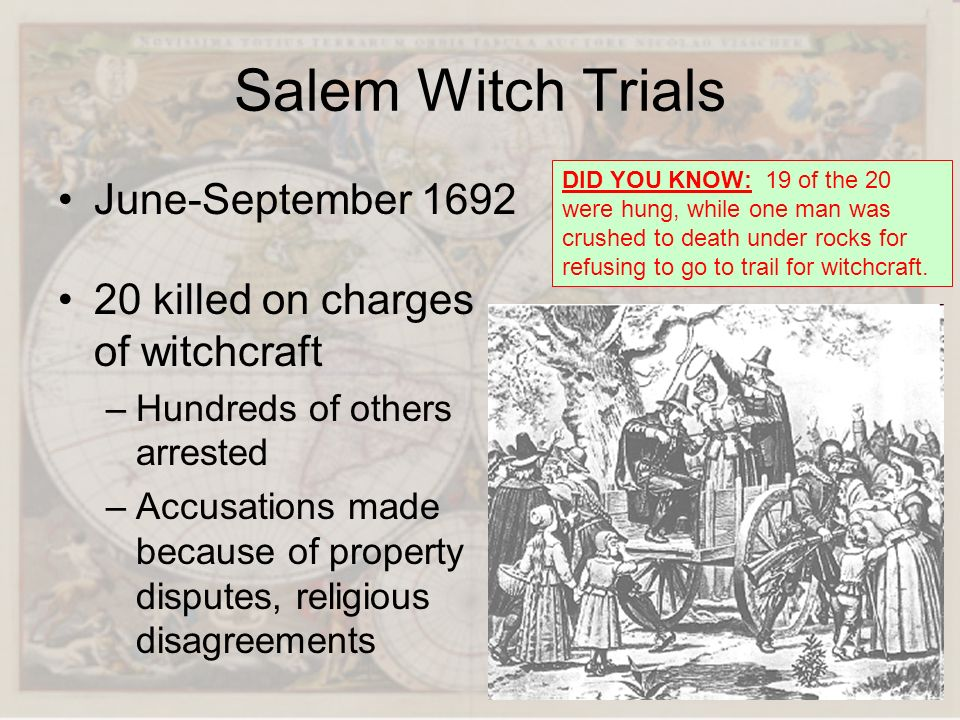 Salem Witch Trials June-September 1692 20 killed on charges of witchcraft –Hundreds of others arrested –Accusations made because of property disputes,