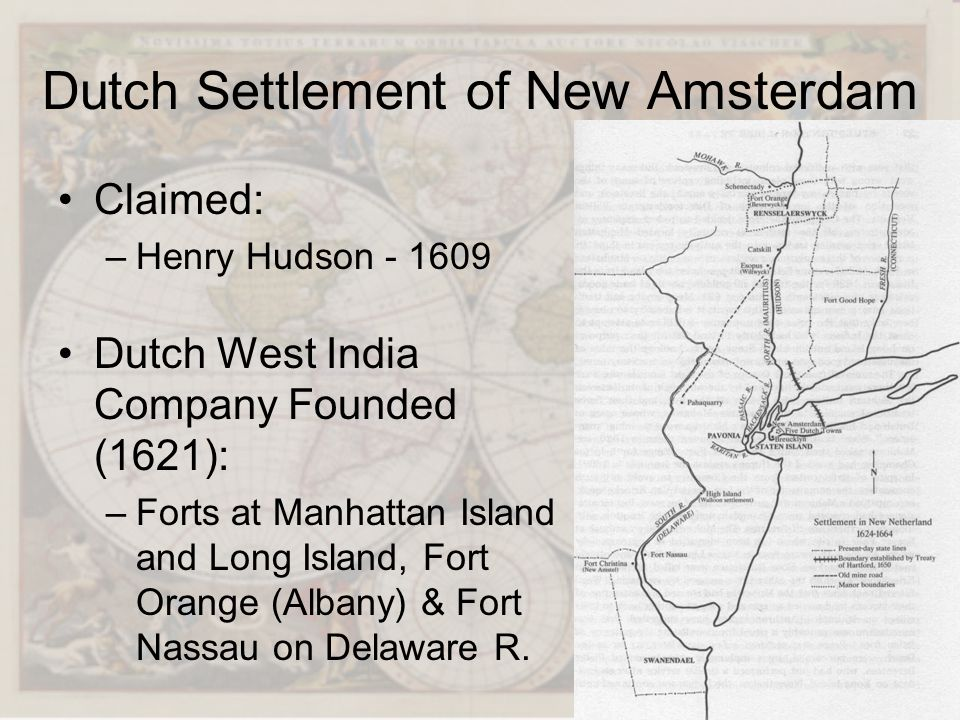 Dutch Settlement of New Amsterdam Claimed: –Henry Hudson - 1609 Dutch West India Company Founded (1621): –Forts at Manhattan Island and Long Island, F