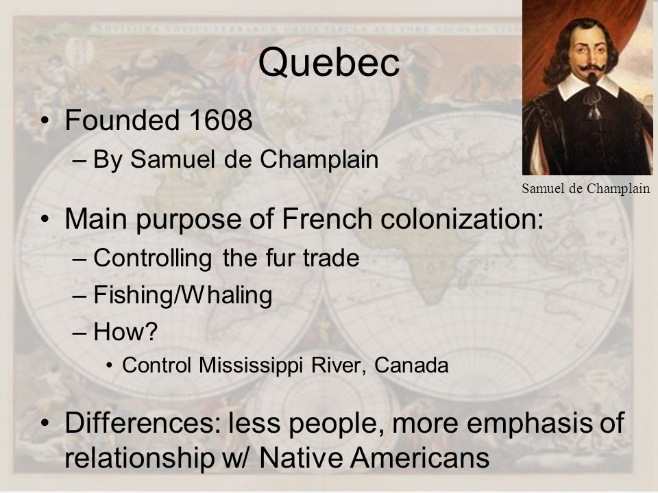 Quebec Founded 1608 –By Samuel de Champlain Main purpose of French colonization: –Controlling the fur trade –Fishing/Whaling –How? Control Mississippi