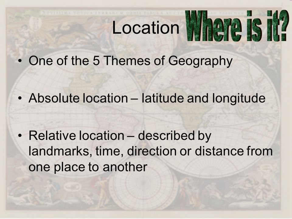 Location One of the 5 Themes of Geography Absolute location – latitude and longitude Relative location – described by landmarks, time, direction or di