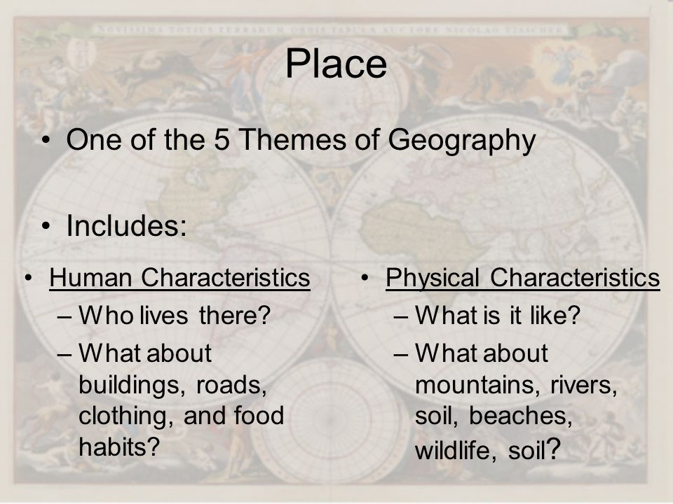 Place One of the 5 Themes of Geography Includes: Human Characteristics –Who lives there? –What about buildings, roads, clothing, and food habits? Phys