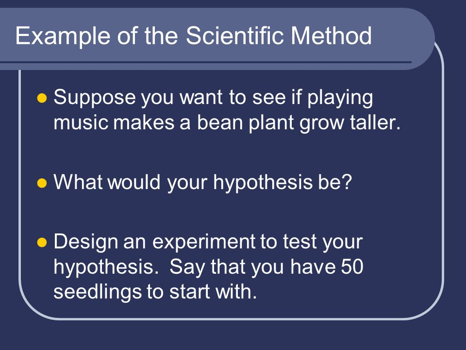 Example of the Scientific Method Suppose you want to see if playing music makes a bean plant grow taller. What would your hypothesis be? Design an exp