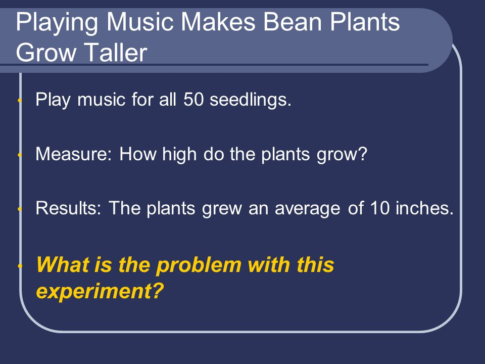 Playing Music Makes Bean Plants Grow Taller Play music for all 50 seedlings. Measure: How high do the plants grow? Results: The plants grew an average