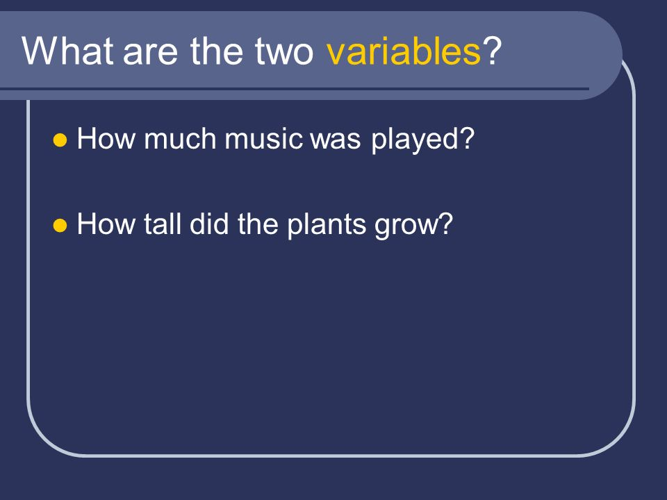 What are the two variables? How much music was played? How tall did the plants grow?