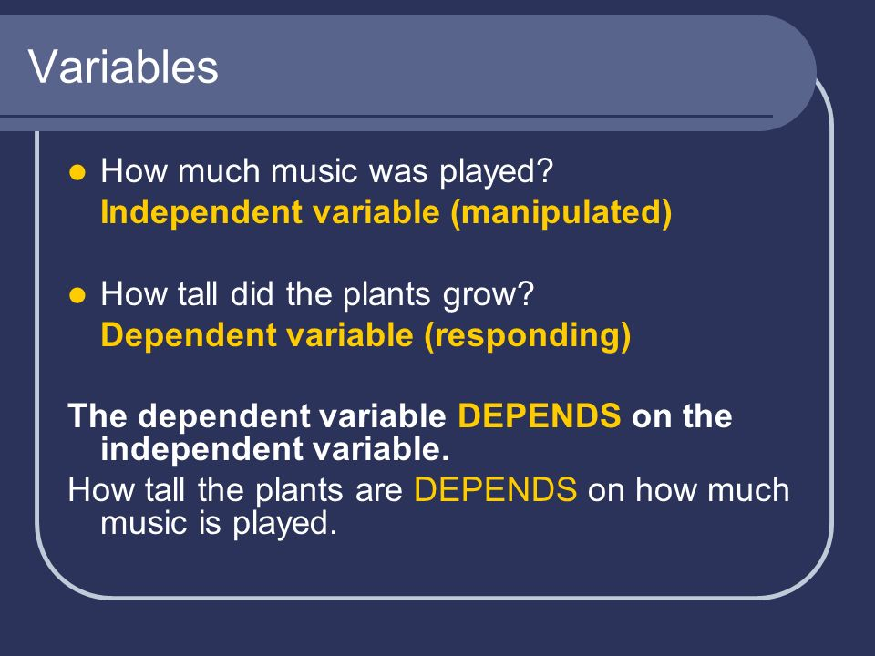 Variables How much music was played? Independent variable (manipulated) How tall did the plants grow? Dependent variable (responding) The dependent va