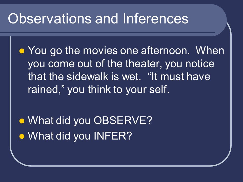 Observations and Inferences You go the movies one afternoon. When you come out of the theater, you notice that the sidewalk is wet. It must have raine