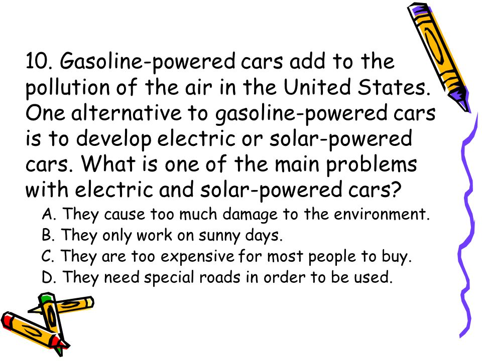 10. Gasoline-powered cars add to the pollution of the air in the United States. One alternative to gasoline-powered cars is to develop electric or sol