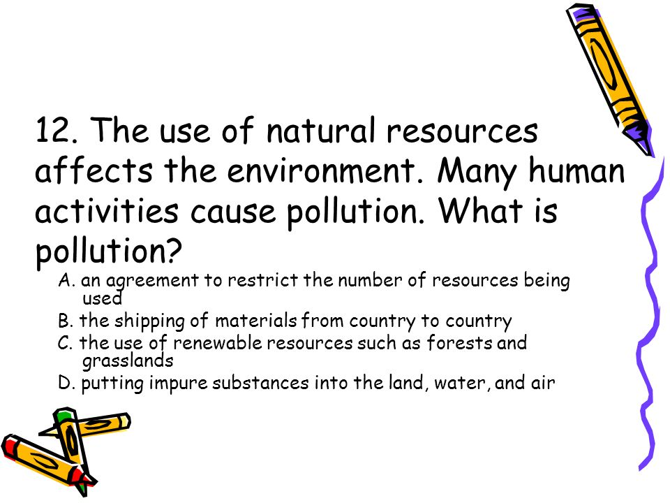 12. The use of natural resources affects the environment. Many human activities cause pollution. What is pollution? A. an agreement to restrict the nu