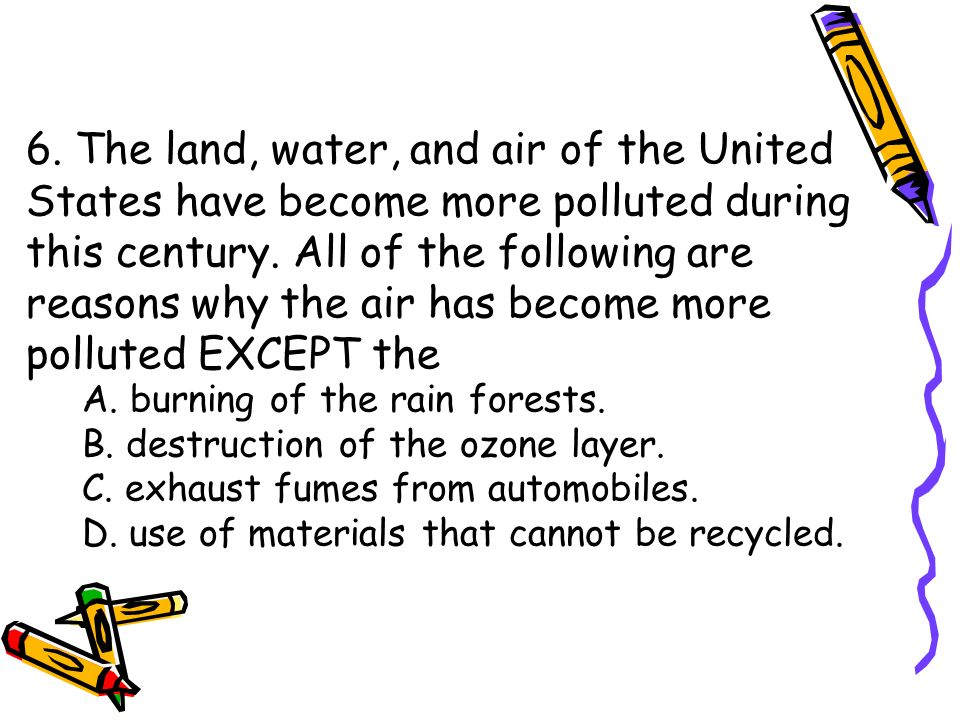 6. The land, water, and air of the United States have become more polluted during this century. All of the following are reasons why the air has becom