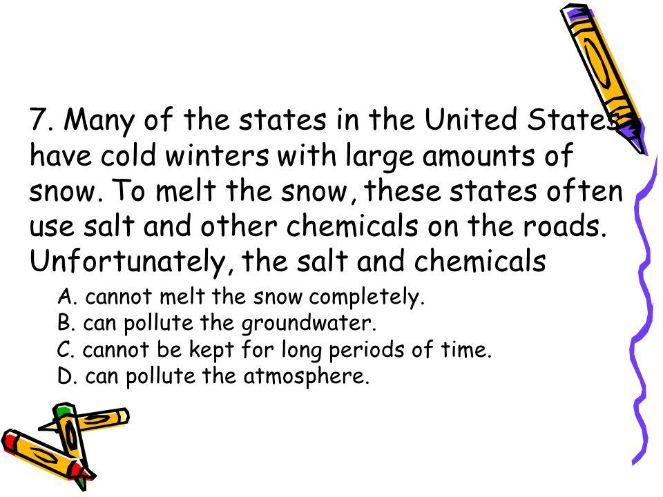 7. Many of the states in the United States have cold winters with large amounts of snow. To melt the snow, these states often use salt and other chemi