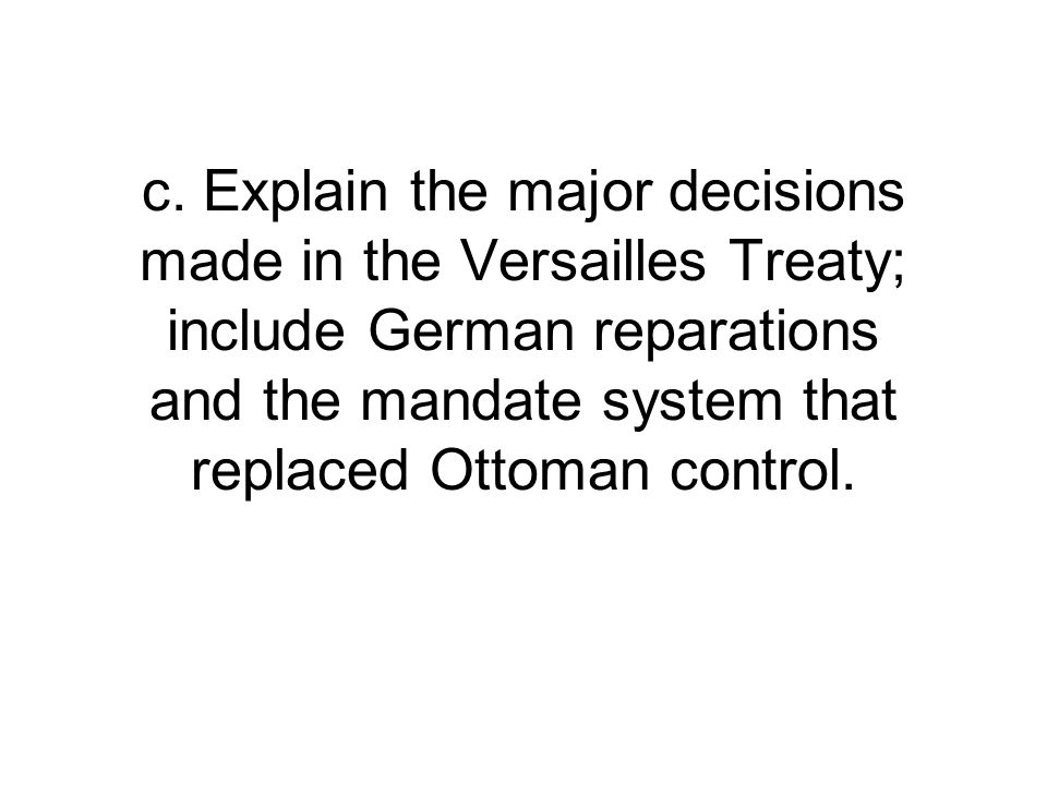 c. Explain the major decisions made in the Versailles Treaty; include German reparations and the mandate system that replaced Ottoman control.