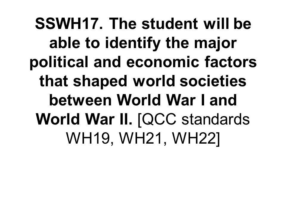 SSWH17. The student will be able to identify the major political and economic factors that shaped world societies between World War I and World War II