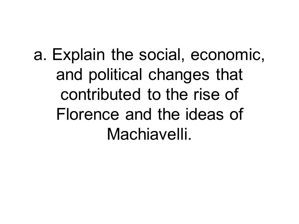 a. Explain the social, economic, and political changes that contributed to the rise of Florence and the ideas of Machiavelli.