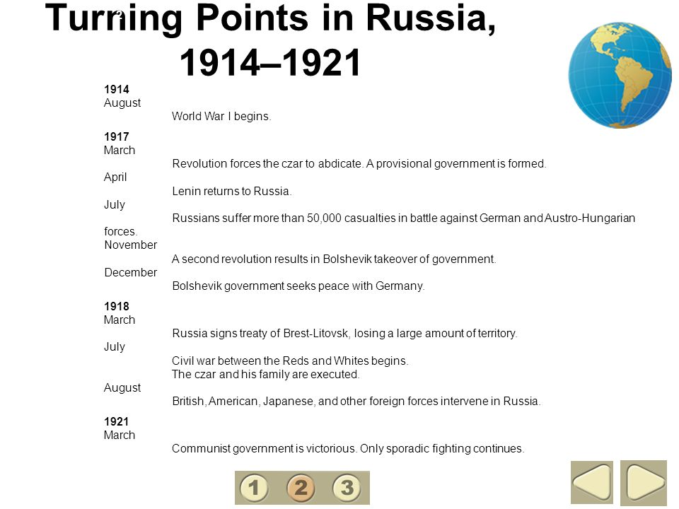 Turning Points in Russia, 1914–1921 2 1914 August World War I begins. 1917 March Revolution forces the czar to abdicate. A provisional government is f