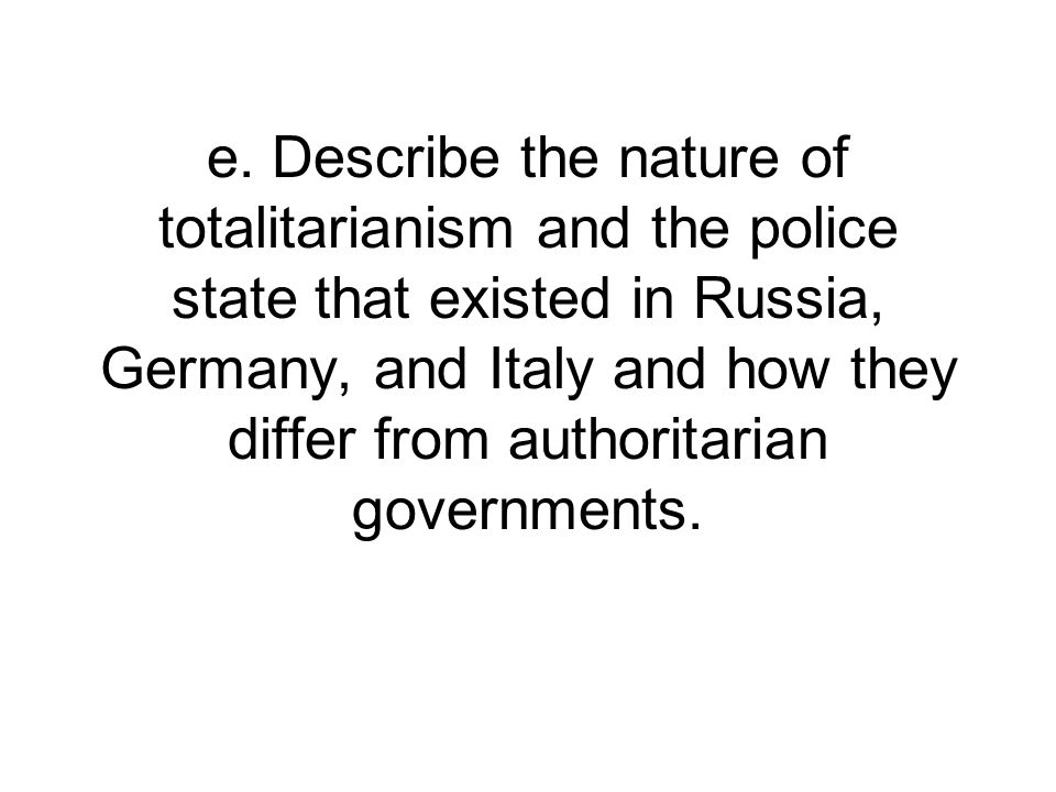 e. Describe the nature of totalitarianism and the police state that existed in Russia, Germany, and Italy and how they differ from authoritarian gover