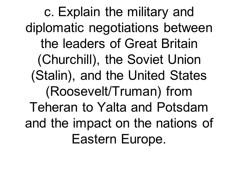 c. Explain the military and diplomatic negotiations between the leaders of Great Britain (Churchill), the Soviet Union (Stalin), and the United States