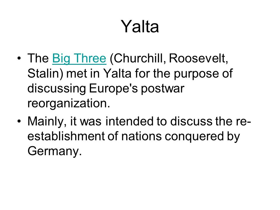 Yalta The Big Three (Churchill, Roosevelt, Stalin) met in Yalta for the purpose of discussing Europe's postwar reorganization.Big Three Mainly, it was